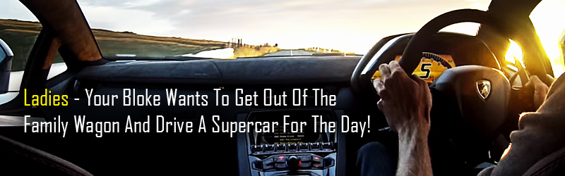 Ladies - Your Bloke Wants to Drive a Supercar For A Day!
